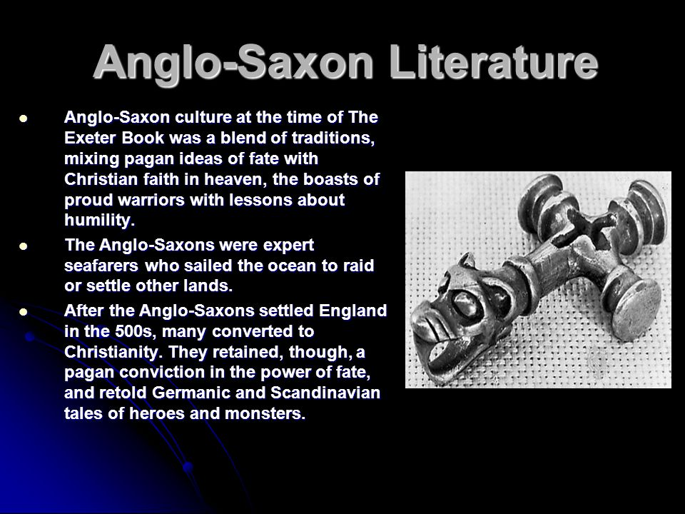 Anglo-Saxon Literature Anglo-Saxon culture at the time of The Exeter Book was a blend of traditions, mixing pagan ideas of fate with Christian faith in heaven, the boasts of proud warriors with lessons about humility.