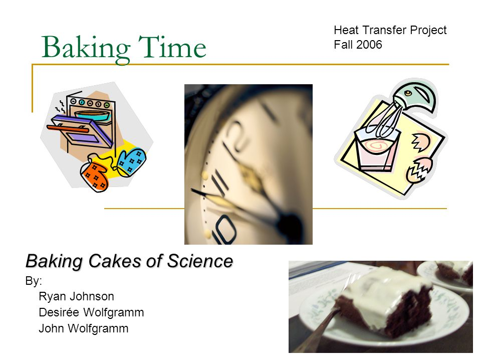 Baking Time Baking Cakes of Science By: Ryan Johnson Desirée Wolfgramm John Wolfgramm Heat Transfer Project Fall 2006