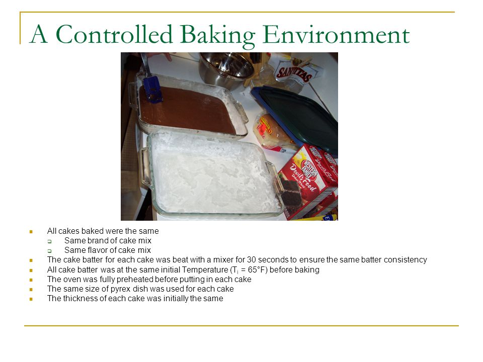 A Controlled Baking Environment All cakes baked were the same  Same brand of cake mix  Same flavor of cake mix The cake batter for each cake was bea