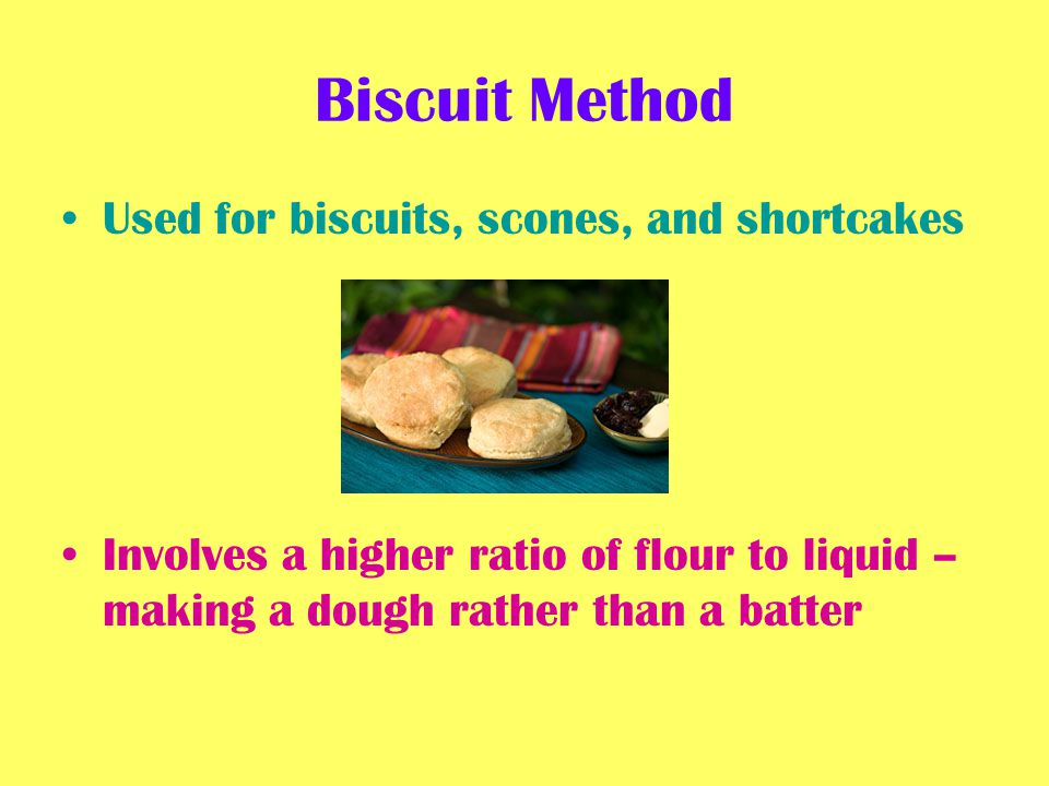 Biscuit Method Used for biscuits, scones, and shortcakes Involves a higher ratio of flour to liquid – making a dough rather than a batter