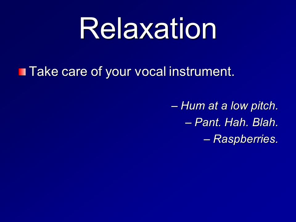 Relaxation Take care of your vocal instrument. –Hum at a low pitch. –Pant. Hah. Blah. –Raspberries.