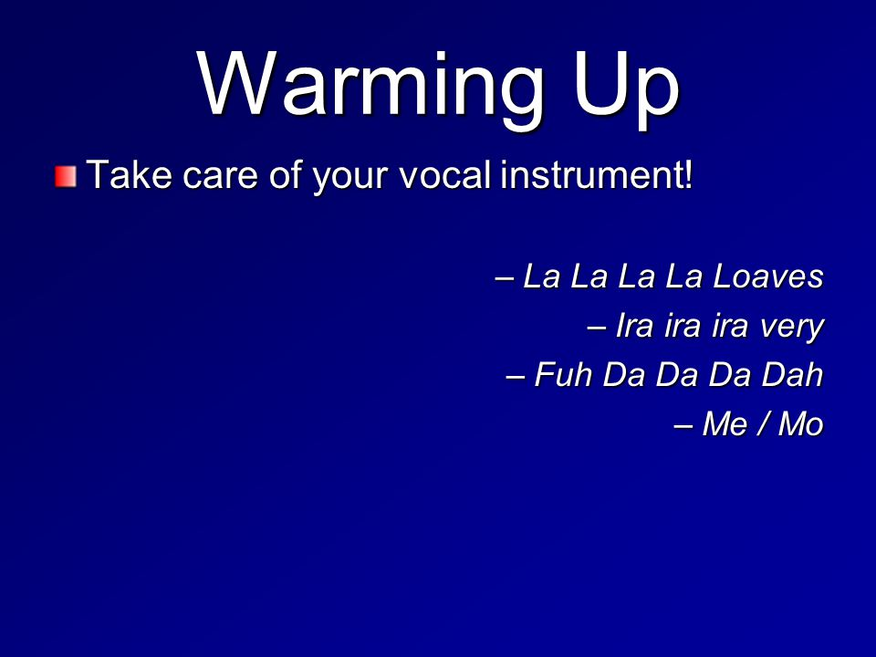 Warming Up Take care of your vocal instrument.