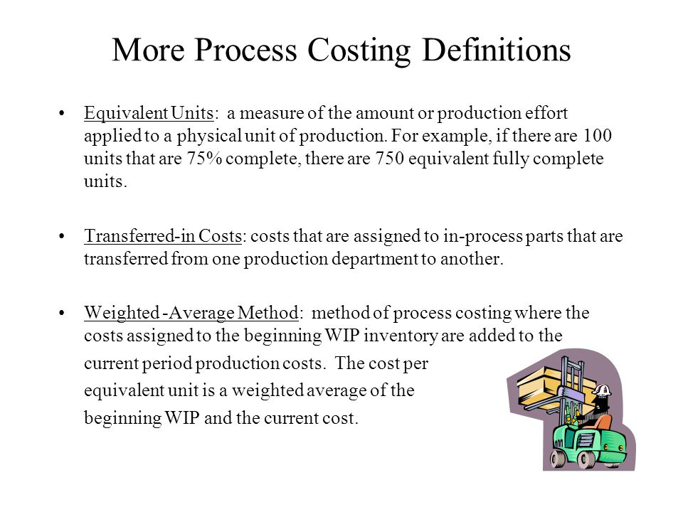 More Process Costing Definitions Equivalent Units: a measure of the amount or production effort applied to a physical unit of production. For example,