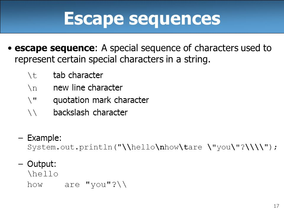 17 Escape sequences escape sequence: A special sequence of characters used to represent certain special characters in a string.