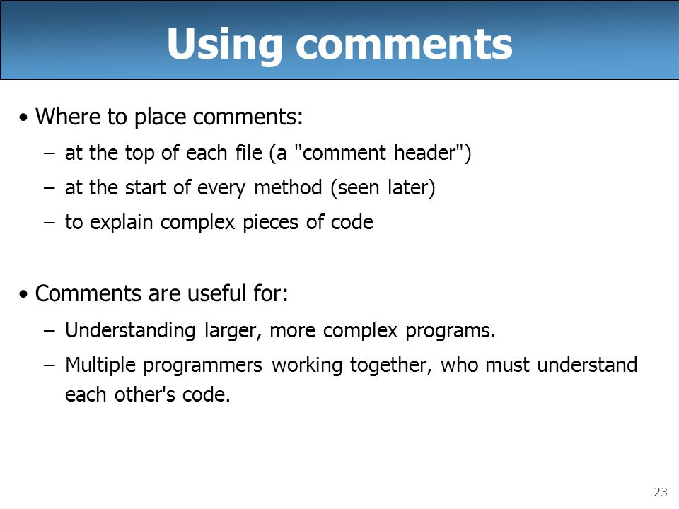 23 Using comments Where to place comments: –at the top of each file (a comment header ) –at the start of every method (seen later) –to explain complex pieces of code Comments are useful for: –Understanding larger, more complex programs.