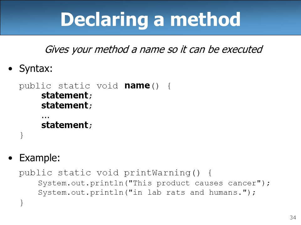 34 Gives your method a name so it can be executed Syntax: public static void name () { statement ; statement ;...
