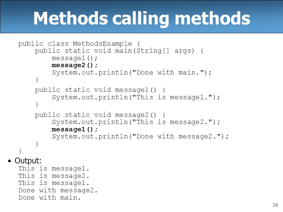 38 Methods calling methods public class MethodsExample { public static void main(String[] args) { message1(); message2(); System.out.println( Done with main. ); } public static void message1() { System.out.println( This is message1. ); } public static void message2() { System.out.println( This is message2. ); message1(); System.out.println( Done with message2. ); } Output: This is message1.