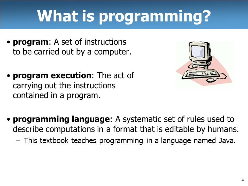 4 What is programming. program: A set of instructions to be carried out by a computer.