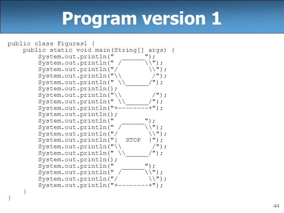 44 Program version 1 public class Figures1 { public static void main(String[] args) { System.out.println( ______ ); System.out.println( / \ ); System.out.println( \ / ); System.out.println( \______/ ); System.out.println(); System.out.println( \ / ); System.out.println( \______/ ); System.out.println( +--------+ ); System.out.println(); System.out.println( ______ ); System.out.println( / \ ); System.out.println( | STOP | ); System.out.println( \ / ); System.out.println( \______/ ); System.out.println(); System.out.println( ______ ); System.out.println( / \ ); System.out.println( +--------+ ); }
