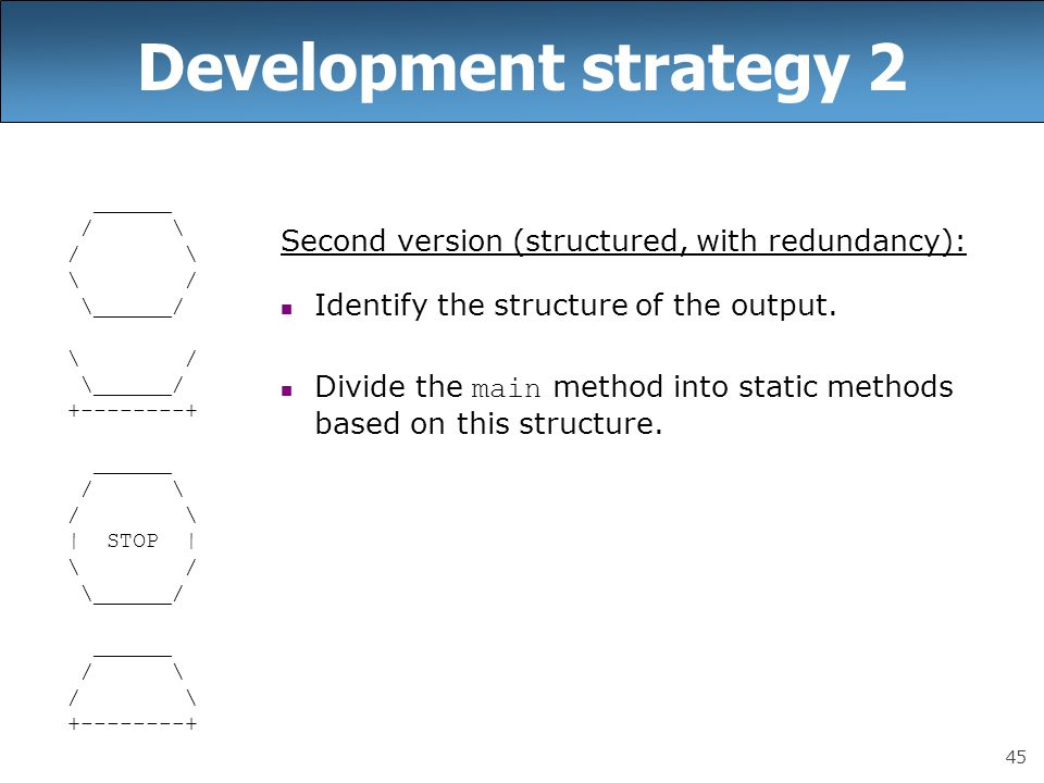 45 Development strategy 2 ______ / \ \ / \______/ \ / \______/ +--------+ ______ / \ | STOP | \ / \______/ ______ / \ +--------+ Second version (structured, with redundancy): Identify the structure of the output.