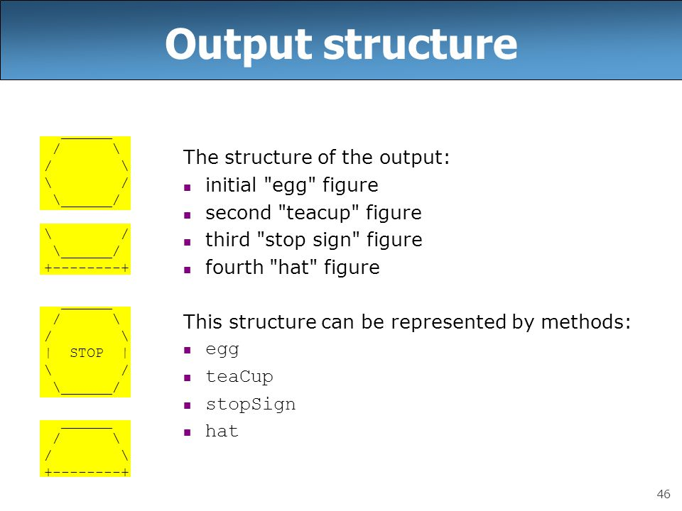 46 Output structure ______ / \ \ / \______/ \ / \______/ +--------+ ______ / \ | STOP | \ / \______/ ______ / \ +--------+ The structure of the output: initial egg figure second teacup figure third stop sign figure fourth hat figure This structure can be represented by methods: egg teaCup stopSign hat