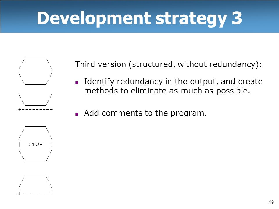 49 Development strategy 3 ______ / \ \ / \______/ \ / \______/ +--------+ ______ / \ | STOP | \ / \______/ ______ / \ +--------+ Third version (structured, without redundancy): Identify redundancy in the output, and create methods to eliminate as much as possible.