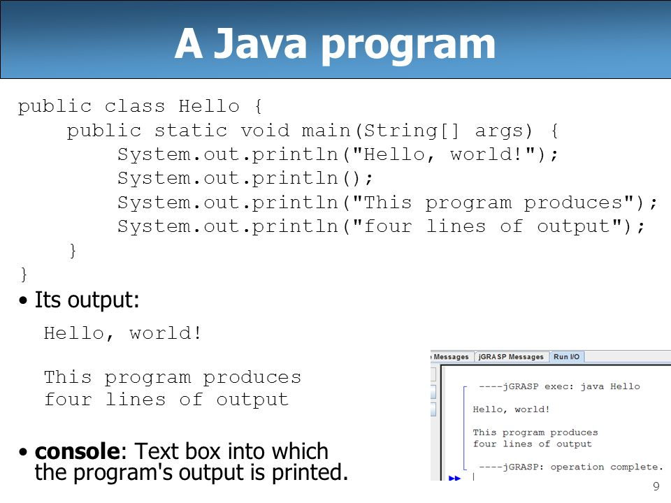 9 A Java program public class Hello { public static void main(String[] args) { System.out.println( Hello, world! ); System.out.println(); System.out.println( This program produces ); System.out.println( four lines of output ); } Its output: Hello, world.