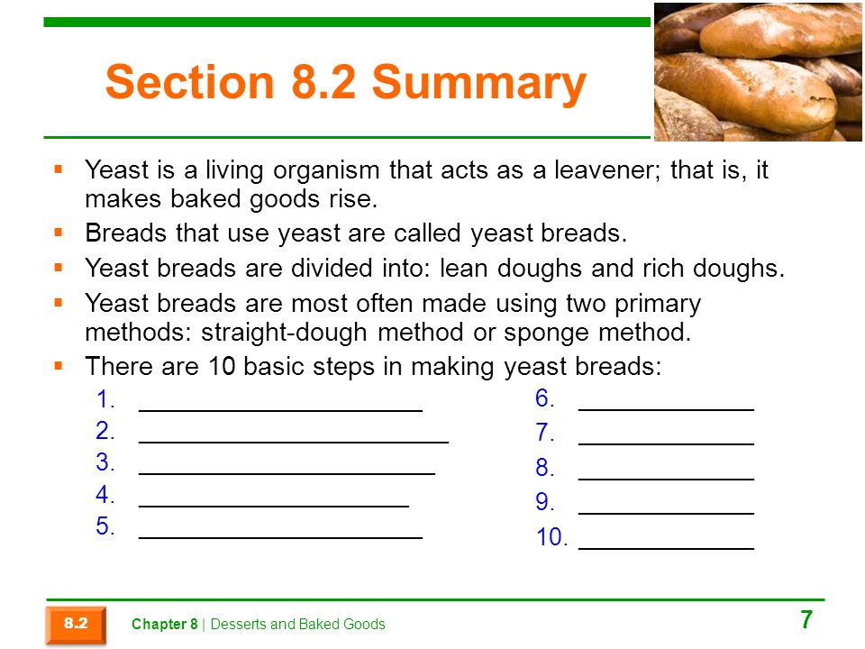 Section 8.2 Summary  Yeast is a living organism that acts as a leavener; that is, it makes baked goods rise.  Breads that use yeast are called yeast