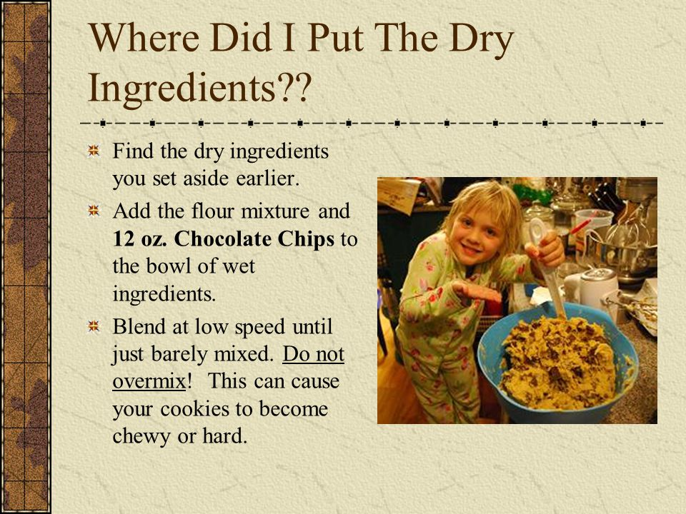 Where Did I Put The Dry Ingredients?.Find the dry ingredients you set aside earlier.