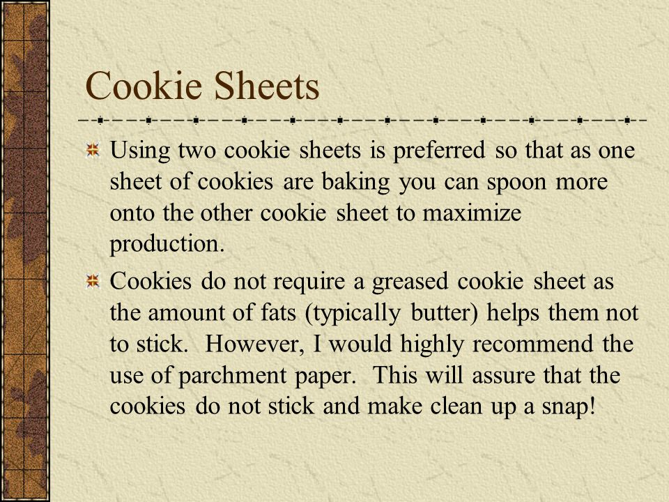 Cookie Sheets Using two cookie sheets is preferred so that as one sheet of cookies are baking you can spoon more onto the other cookie sheet to maximize production.