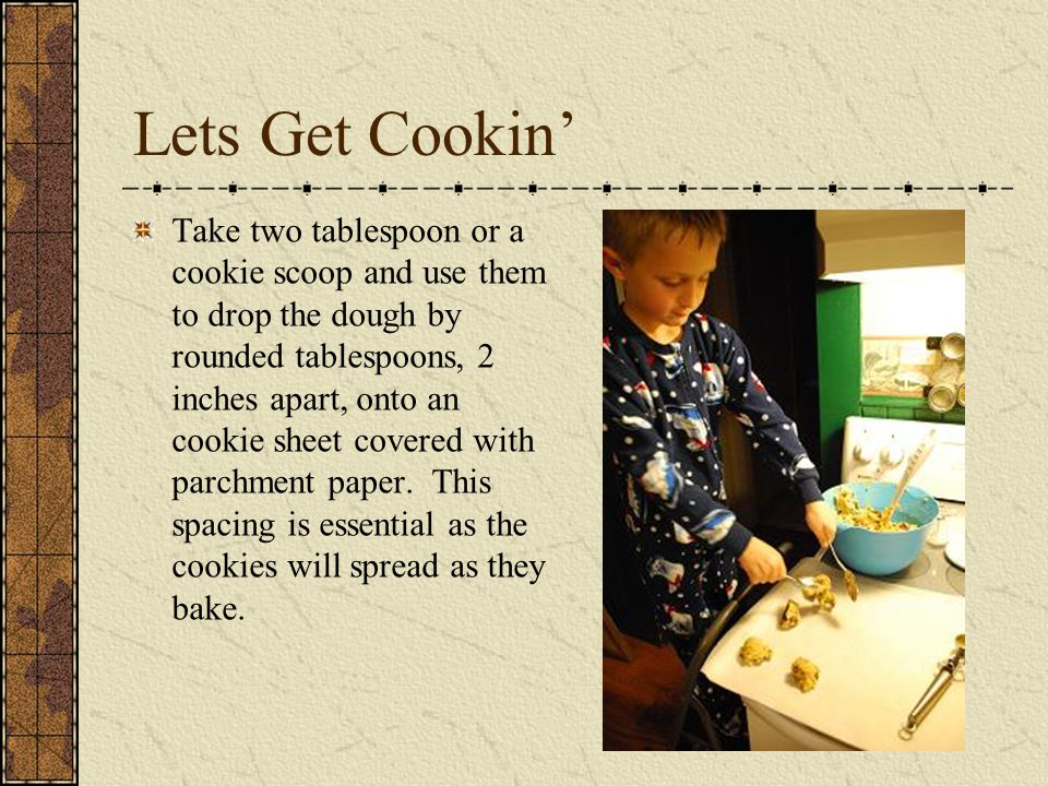 Lets Get Cookin' Take two tablespoon or a cookie scoop and use them to drop the dough by rounded tablespoons, 2 inches apart, onto an cookie sheet covered with parchment paper.