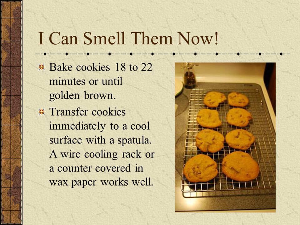 I Can Smell Them Now.Bake cookies 18 to 22 minutes or until golden brown.