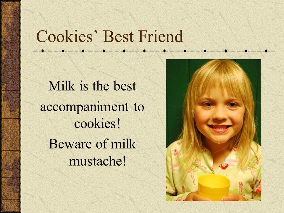Cookies' Best Friend Milk is the best accompaniment to cookies! Beware of milk mustache!