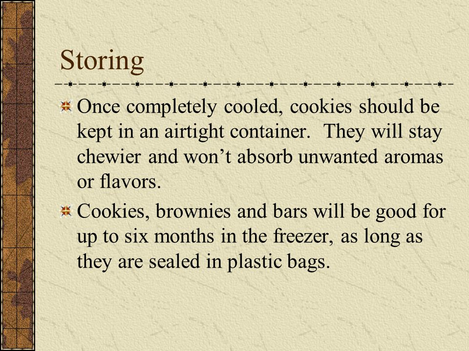 Storing Once completely cooled, cookies should be kept in an airtight container.