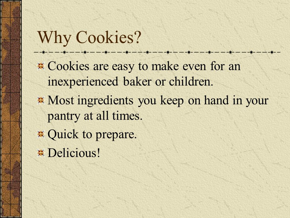Why Cookies.Cookies are easy to make even for an inexperienced baker or children.