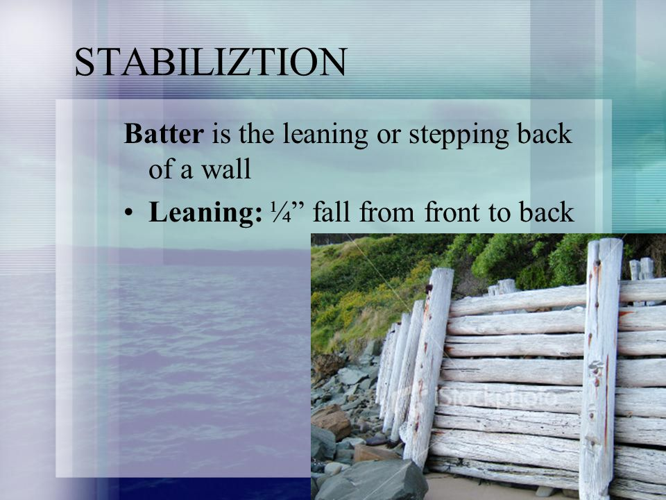 STABILIZTION Batter is the leaning or stepping back of a wall Leaning: ¼ fall from front to back
