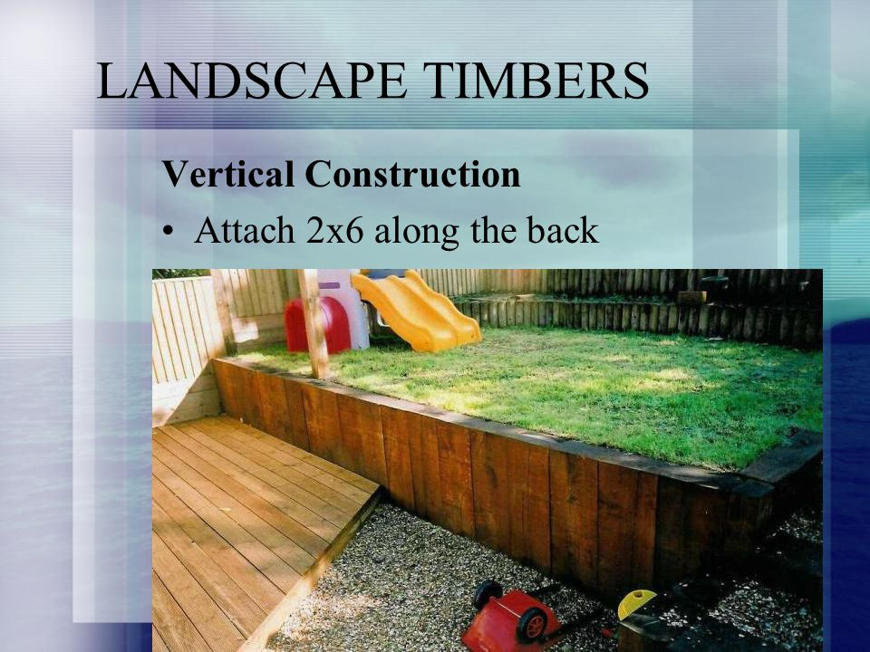 LANDSCAPE TIMBERS Vertical Construction Attach 2x6 along the back