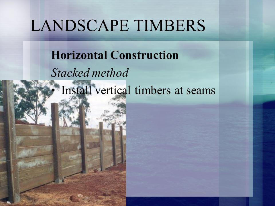 LANDSCAPE TIMBERS Horizontal Construction Stacked method Install vertical timbers at seams