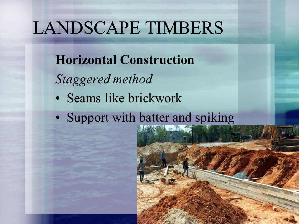 LANDSCAPE TIMBERS Horizontal Construction Staggered method Seams like brickwork Support with batter and spiking