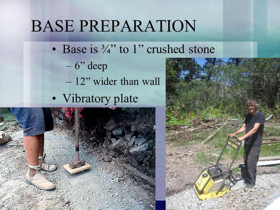 BASE PREPARATION Base is ¾ to 1 crushed stone –6 deep –12 wider than wall Vibratory plate