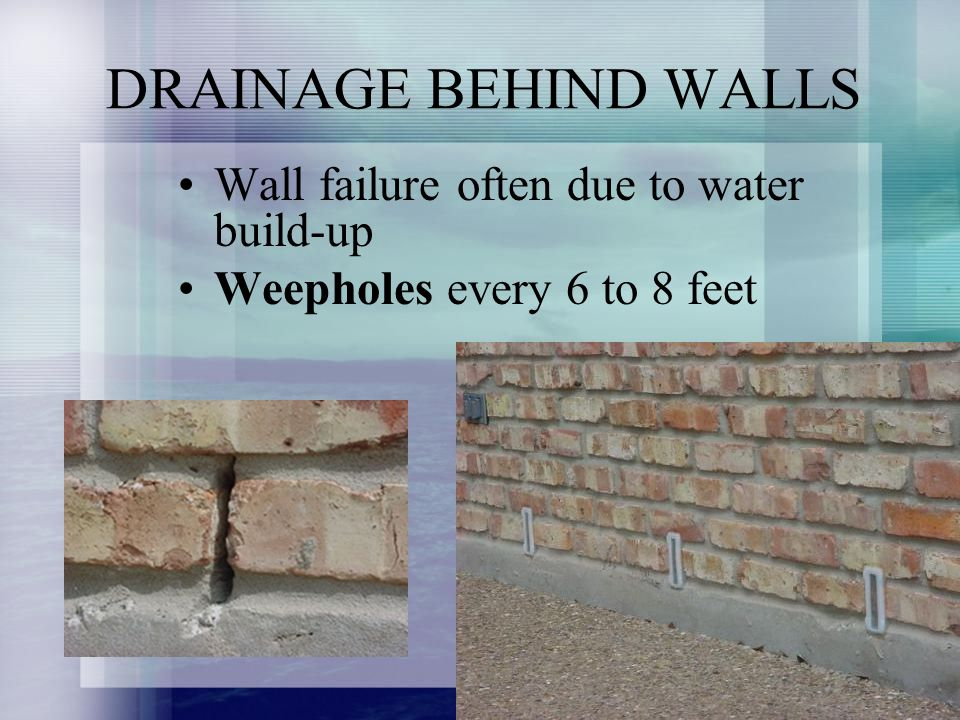 DRAINAGE BEHIND WALLS Wall failure often due to water build-up Weepholes every 6 to 8 feet
