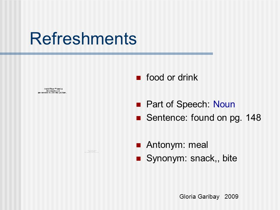 Refreshments food or drink Part of Speech: Noun Sentence: found on pg. 148 Antonym: meal Synonym: snack,, bite Gloria Garibay 2009