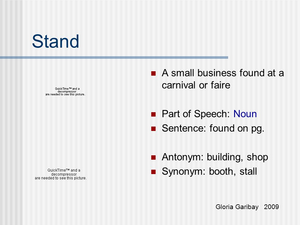 Stand A small business found at a carnival or faire Part of Speech: Noun Sentence: found on pg. Antonym: building, shop Synonym: booth, stall Gloria G