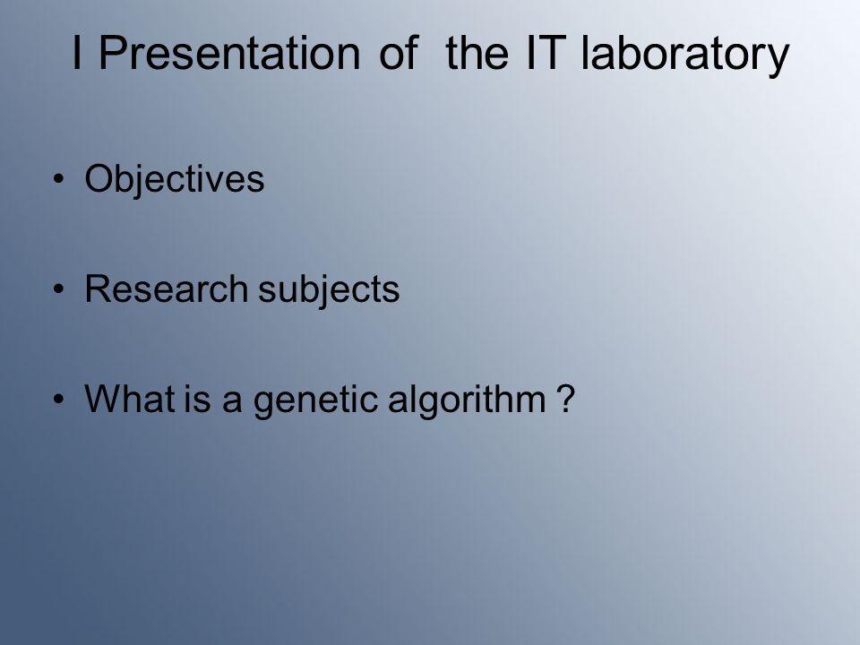I Presentation of the IT laboratory Objectives Research subjects What is a genetic algorithm