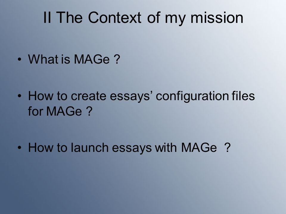 II The Context of my mission What is MAGe . How to create essays' configuration files for MAGe .