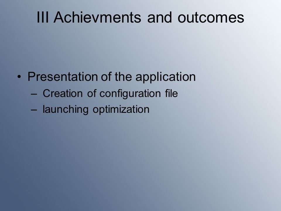 III Achievments and outcomes Presentation of the application – Creation of configuration file – launching optimization