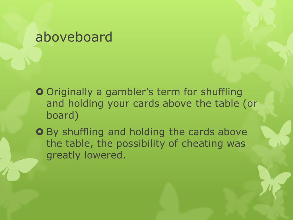 aboveboard  Originally a gambler's term for shuffling and holding your cards above the table (or board)  By shuffling and holding the cards above the table, the possibility of cheating was greatly lowered.