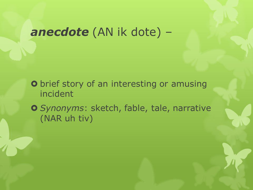 anecdote (AN ik dote) –  brief story of an interesting or amusing incident  Synonyms: sketch, fable, tale, narrative (NAR uh tiv)