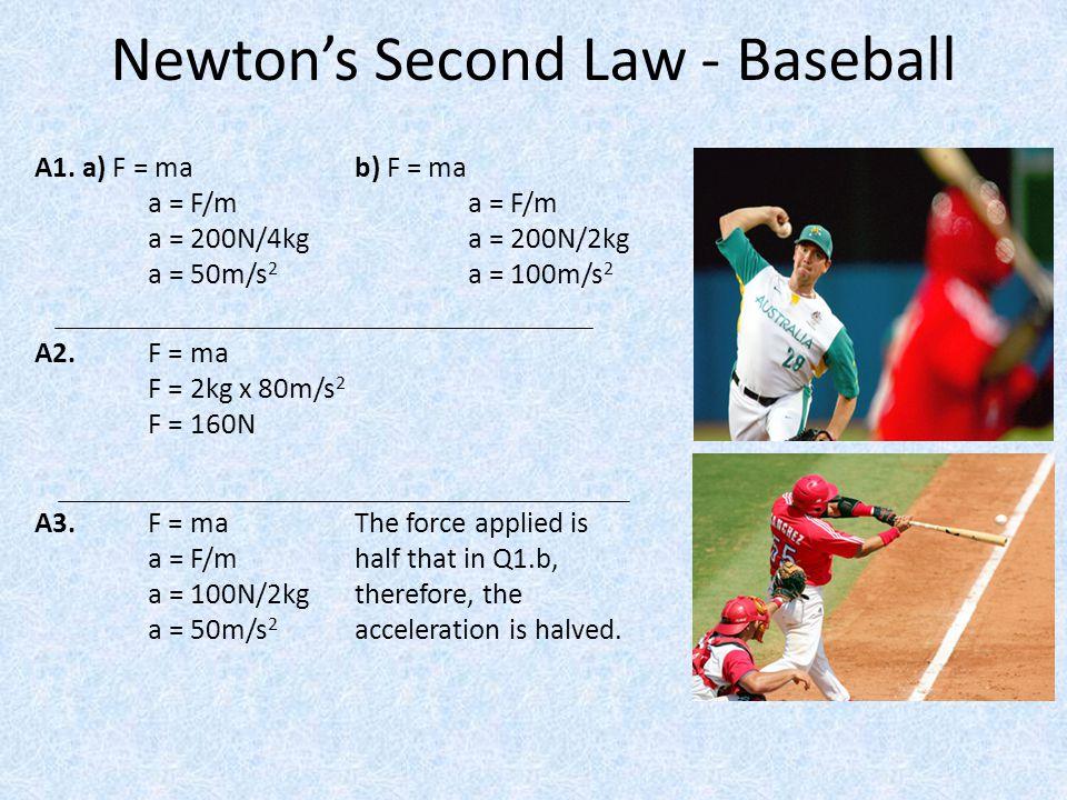 Newton's Second Law - Baseball A1. a) F = mab) F = ma a = F/m a = F/m a = 200N/4kg a = 200N/2kg a = 50m/s 2 a = 100m/s 2 A2. F = ma F = 2kg x 80m/s 2