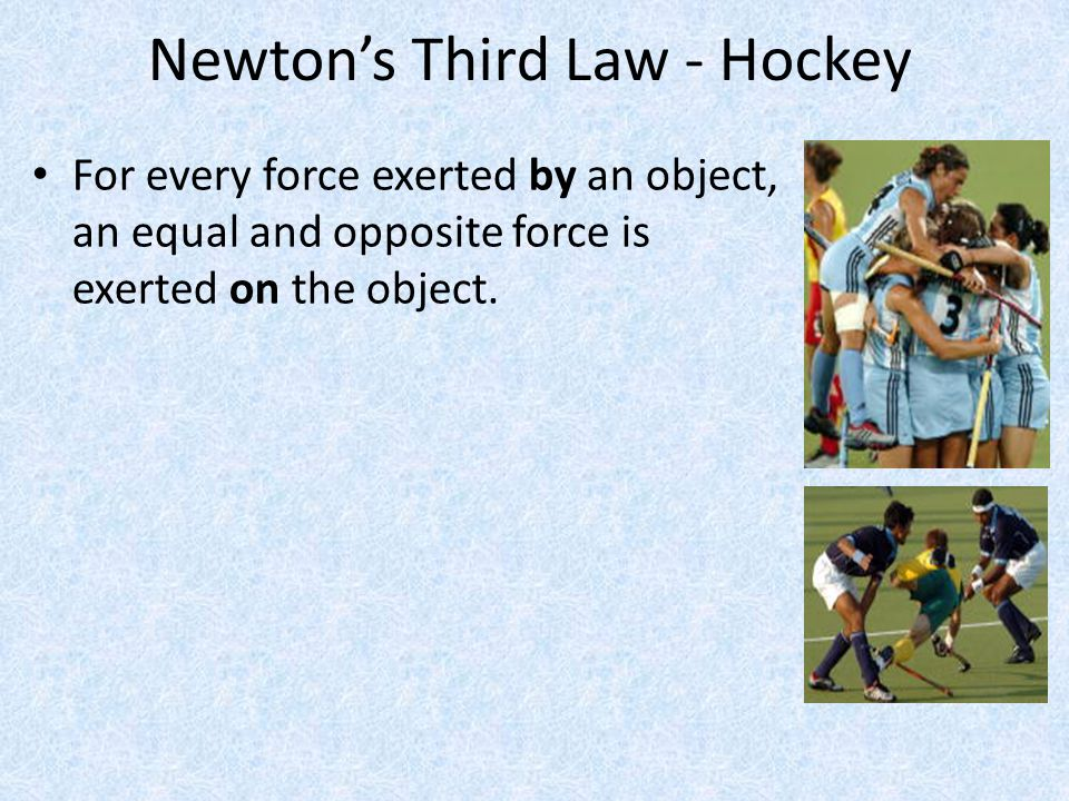 Newton's Third Law - Hockey For every force exerted by an object, an equal and opposite force is exerted on the object.