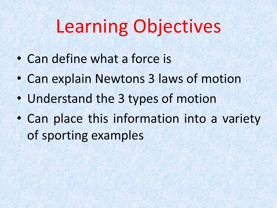 Learning Objectives Can define what a force is Can explain Newtons 3 laws of motion Understand the 3 types of motion Can place this information into a