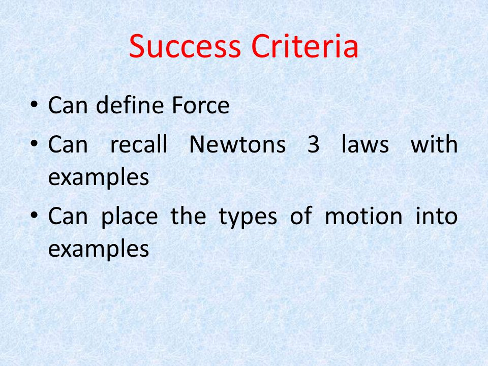 Success Criteria Can define Force Can recall Newtons 3 laws with examples Can place the types of motion into examples