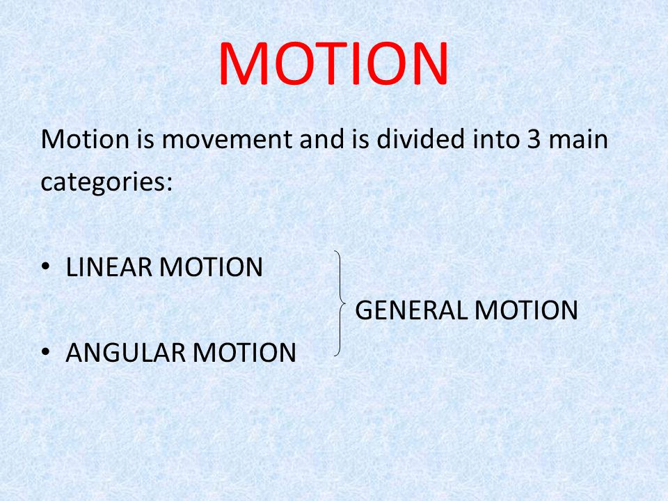 Motion is movement and is divided into 3 main categories: LINEAR MOTION GENERAL MOTION ANGULAR MOTION