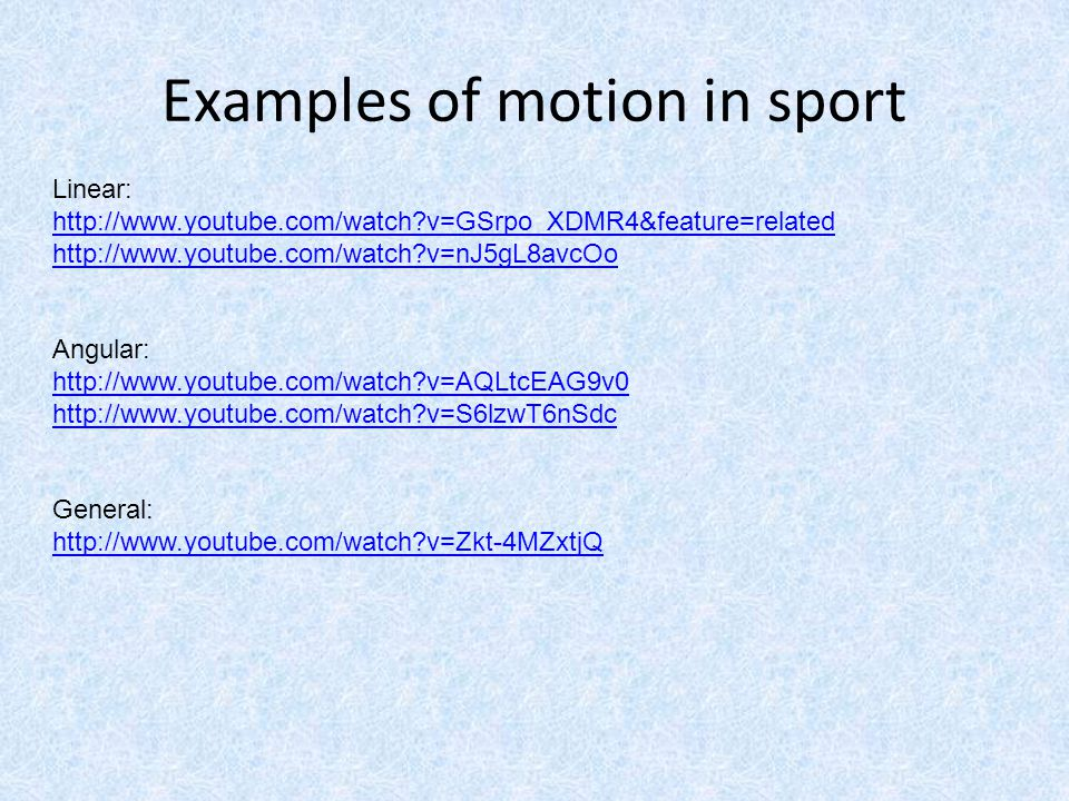 Examples of motion in sport Linear: http://www.youtube.com/watch?v=GSrpo_XDMR4&feature=related http://www.youtube.com/watch?v=nJ5gL8avcOo Angular: htt