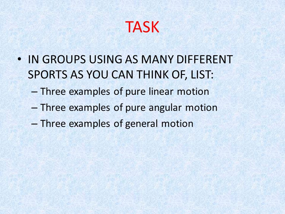 TASK IN GROUPS USING AS MANY DIFFERENT SPORTS AS YOU CAN THINK OF, LIST: – Three examples of pure linear motion – Three examples of pure angular motio