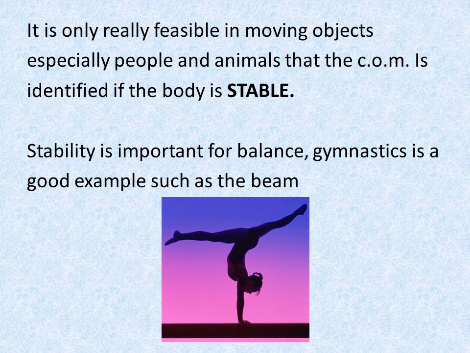 It is only really feasible in moving objects especially people and animals that the c.o.m. Is identified if the body is STABLE. Stability is important