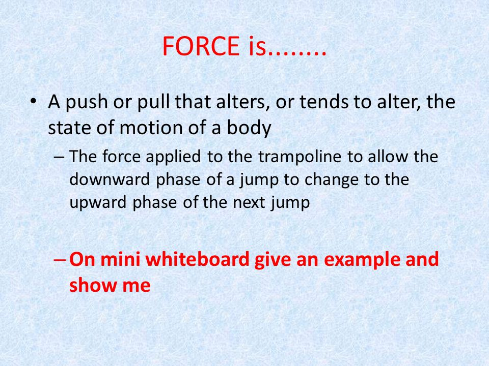 FORCE is........ A push or pull that alters, or tends to alter, the state of motion of a body – The force applied to the trampoline to allow the downw