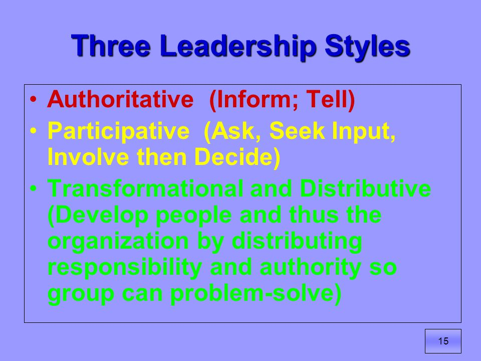 15 Three Leadership Styles Authoritative (Inform; Tell) Participative (Ask, Seek Input, Involve then Decide) Transformational and Distributive (Develop people and thus the organization by distributing responsibility and authority so group can problem-solve)