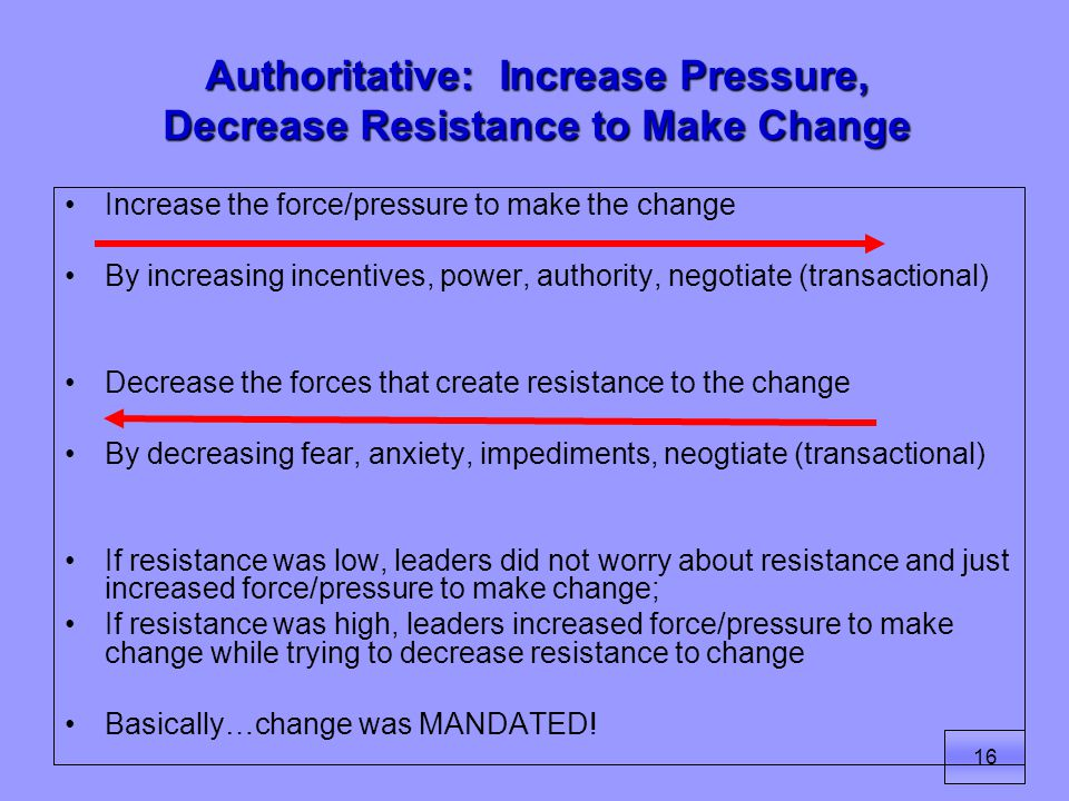 16 Authoritative: Increase Pressure, Decrease Resistance to Make Change Increase the force/pressure to make the change By increasing incentives, power, authority, negotiate (transactional) Decrease the forces that create resistance to the change By decreasing fear, anxiety, impediments, neogtiate (transactional) If resistance was low, leaders did not worry about resistance and just increased force/pressure to make change; If resistance was high, leaders increased force/pressure to make change while trying to decrease resistance to change Basically…change was MANDATED!