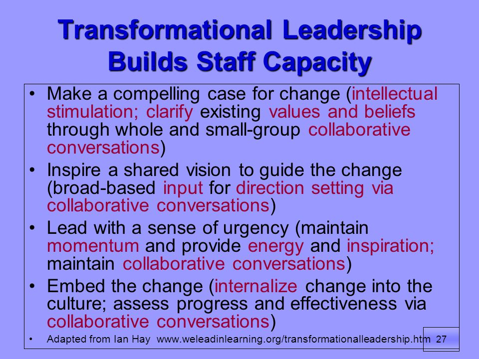 27 Transformational Leadership Builds Staff Capacity Make a compelling case for change (intellectual stimulation; clarify existing values and beliefs through whole and small-group collaborative conversations) Inspire a shared vision to guide the change (broad-based input for direction setting via collaborative conversations) Lead with a sense of urgency (maintain momentum and provide energy and inspiration; maintain collaborative conversations) Embed the change (internalize change into the culture; assess progress and effectiveness via collaborative conversations) Adapted from Ian Hay www.weleadinlearning.org/transformationalleadership.htm
